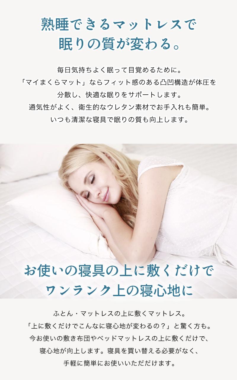 マイまくらマットN5-熟睡できるマットレスで眠りの質が変わる。毎日気持ちよく眠って目覚めるために。 「マイまくらマット」ならフィット感のある凸凹構造が体圧を分散し、快適な眠りをサポートします。 通気性がよく、衛生的なウレタン素材でお手入れも簡単。 いつも清潔な寝具で眠りの質も向上します。お使いの寝具の上に敷くだけで ワンランク上の寝心地に。ふとん・マットレスの上に敷くマットレス。 「上に敷くだけでこんなに寝心地が変わるの?」と驚く方も。 今お使いの敷き布団やベッドマットレスの上に敷くだけで、 寝心地が向上します。寝具を買い替える必要がなく、 手軽に簡単にお使いいただだけます。