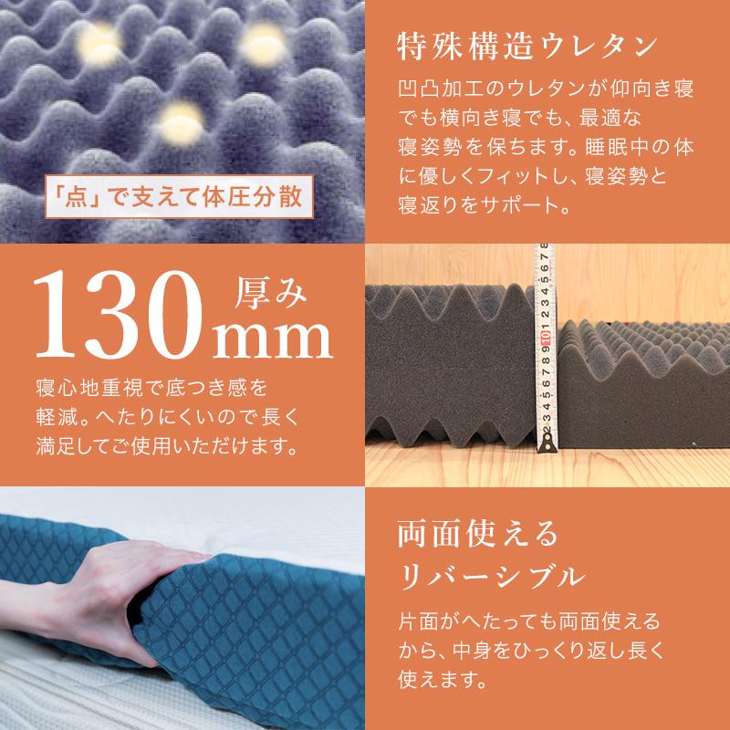 特殊構造ウレタン。凹凸加工のウレタンが仰向き寝でも横向き寝でも最適な寝姿勢を保ちます。睡眠中の体に優しくフィットし、寝姿勢と寝返りをサポート。厚み13cm。寝心地重視で底つき感を軽減。へたりにくいので長く満足してご使用頂けます。両面使えるリバーシブルタイプ