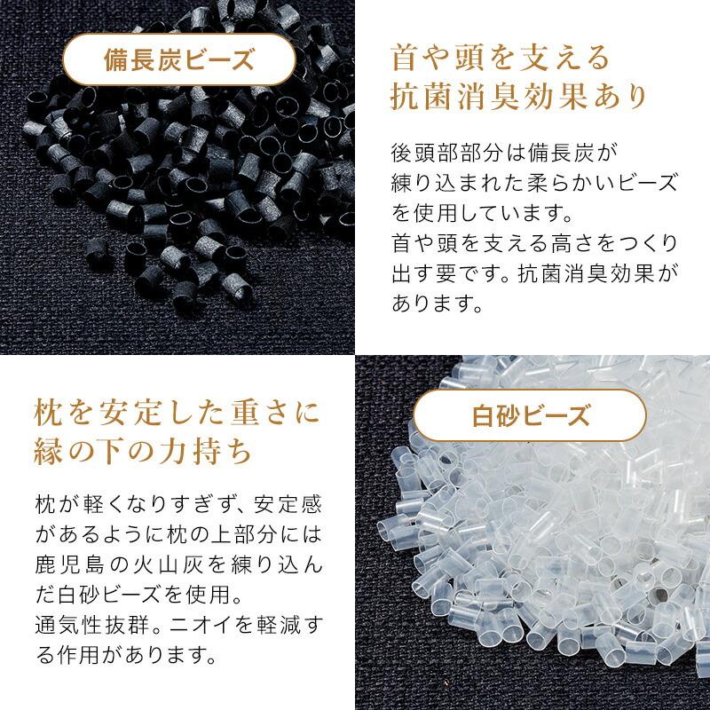 。備長炭ビーズ、後頭部にあたる部分は備長炭が練り込まれた柔らかいビーズを使用。抗菌・消臭効果のある素材です。 エラストマーパイプとても柔らかく反発性のある素材です。エラストマーパイプの上層部にある、ふんわりした粒わたの良さを活かし独特の反発で寝心地の良さを引き上げてくれます。白砂ビーズ、枕の上部分には鹿児島の火山灰を練り込んだ白砂ビーズを使用。通気性抜群。白砂はニオイを軽減する作用があります。